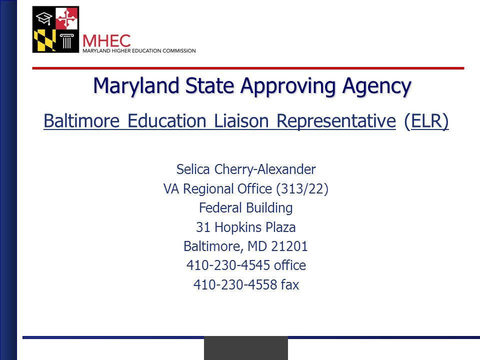 April 2010 Maryland State Approving Agency Baltimore Education Liaison Representative (ELR) Selica Cherry-Alexander VA Regional Office (313/22) Federal Building 31 Hopkins Plaza Baltimore, MD 21201 410-230-4545 office 410-230-4558 fax