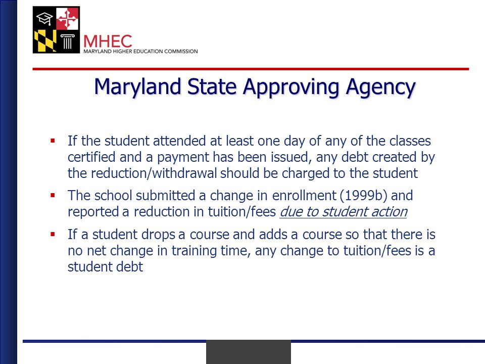 April 2010 Maryland State Approving Agency If the student attended at least one day of any of the classes certified and a payment has been issued, any debt created by the reduction/withdrawal should be charged to the student The school submitted a change in enrollment (1999b) and reported a reduction in tuition/fees due to student action If a student drops a course and adds a course so that there is no net change in training time, any change to tuition/fees is a student debt
