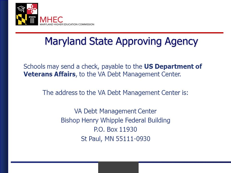 April 2010 Maryland State Approving Agency Schools may send a check, payable to the US Department of Veterans Affairs, to the VA Debt Management Center.