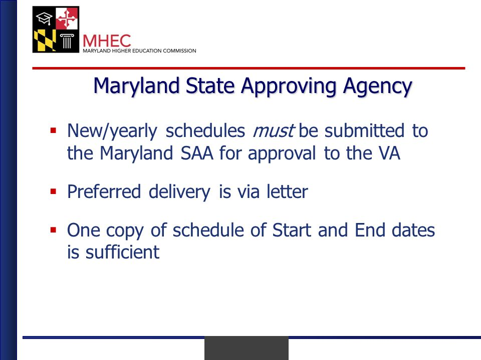 April 2010 Maryland State Approving Agency New/yearly schedules must be submitted to the Maryland SAA for approval to the VA Preferred delivery is via letter One copy of schedule of Start and End dates is sufficient