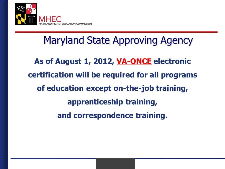 April 2010 Maryland State Approving Agency As of August 1, 2012, VA-ONCE electronic certification will be required for all programsVA-ONCE of education except on-the-job training, apprenticeship training, and correspondence training.