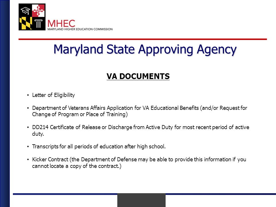 April 2010 Maryland State Approving Agency VA DOCUMENTS Letter of Eligibility Department of Veterans Affairs Application for VA Educational Benefits (and/or Request for Change of Program or Place of Training) DD214 Certificate of Release or Discharge from Active Duty for most recent period of active duty.