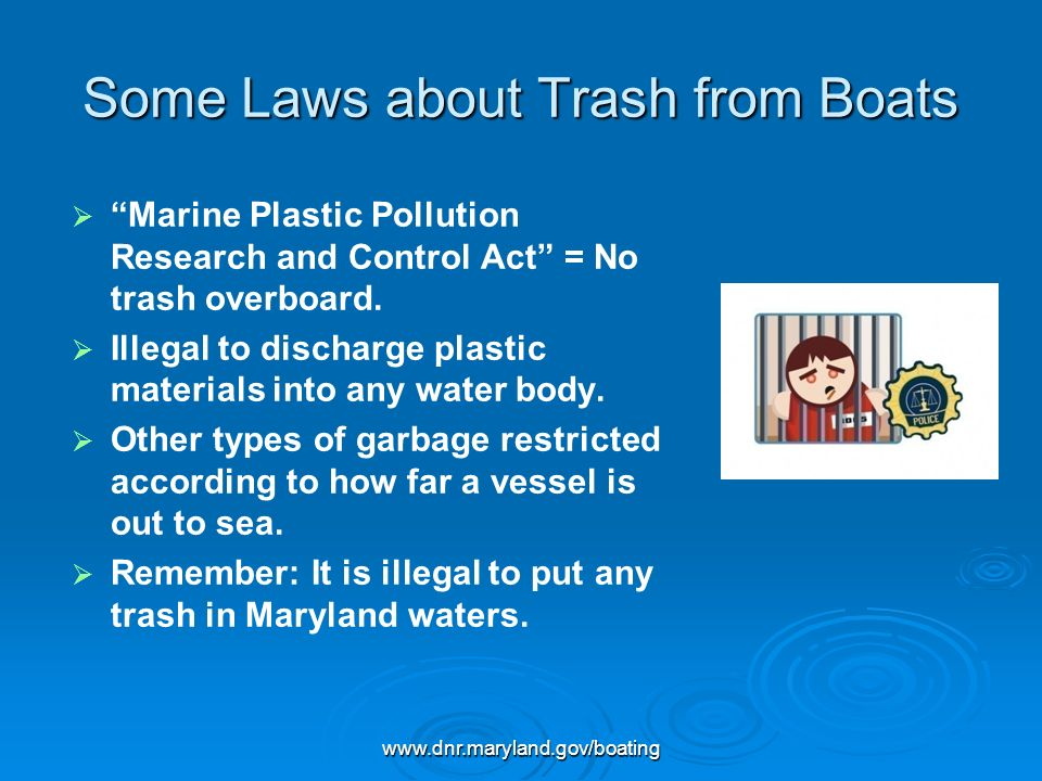 www.dnr.maryland.gov/boating Some Laws about Trash from Boats Marine Plastic Pollution Research and Control Act = No trash overboard. Illegal to disch