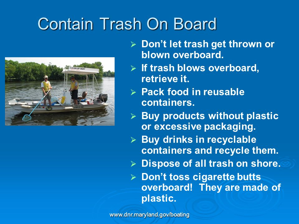 www.dnr.maryland.gov/boating Contain Trash On Board Dont let trash get thrown or blown overboard. If trash blows overboard, retrieve it. Pack food in