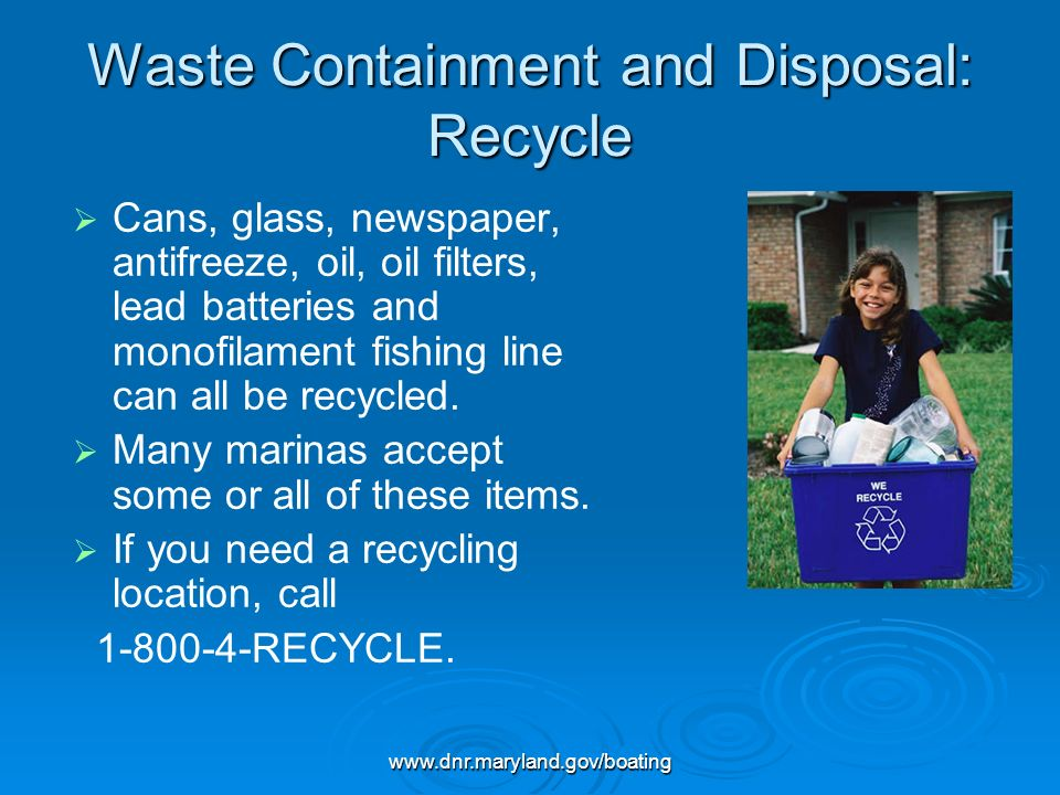 www.dnr.maryland.gov/boating Waste Containment and Disposal: Recycle Cans, glass, newspaper, antifreeze, oil, oil filters, lead batteries and monofila