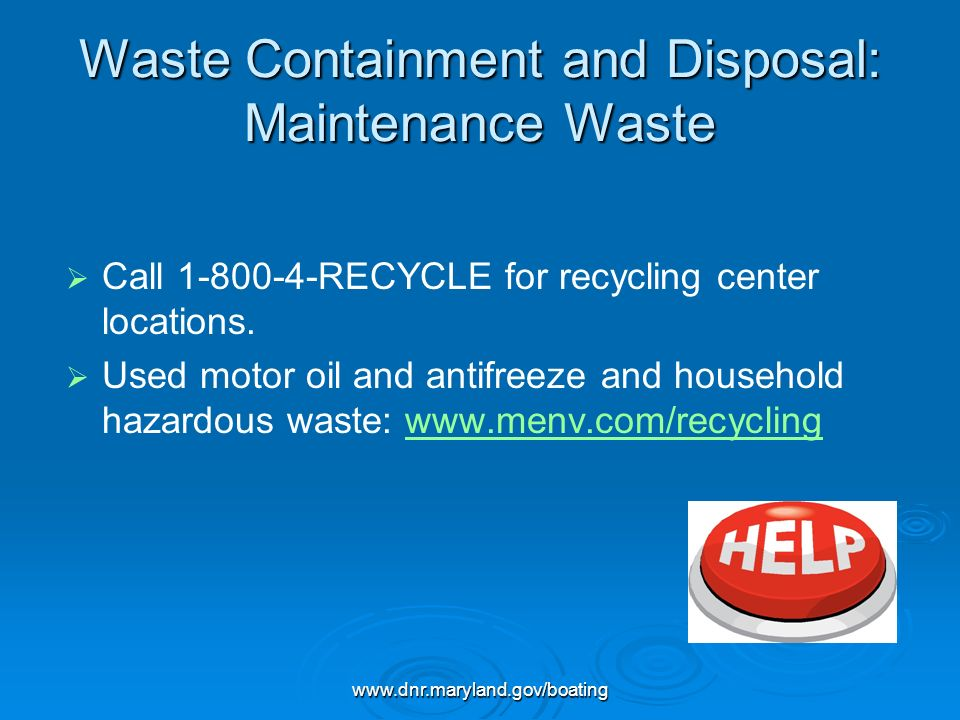 www.dnr.maryland.gov/boating Waste Containment and Disposal: Maintenance Waste Call 1-800-4-RECYCLE for recycling center locations. Used motor oil and