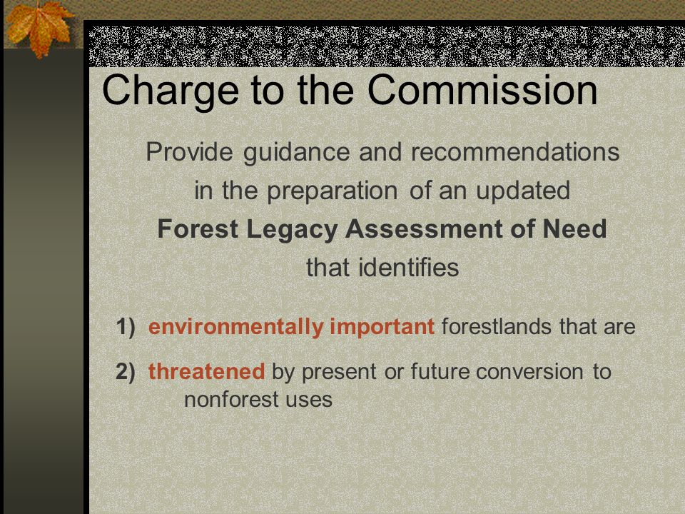 Charge to the Commission Provide guidance and recommendations in the preparation of an updated Forest Legacy Assessment of Need that identifies 1) env
