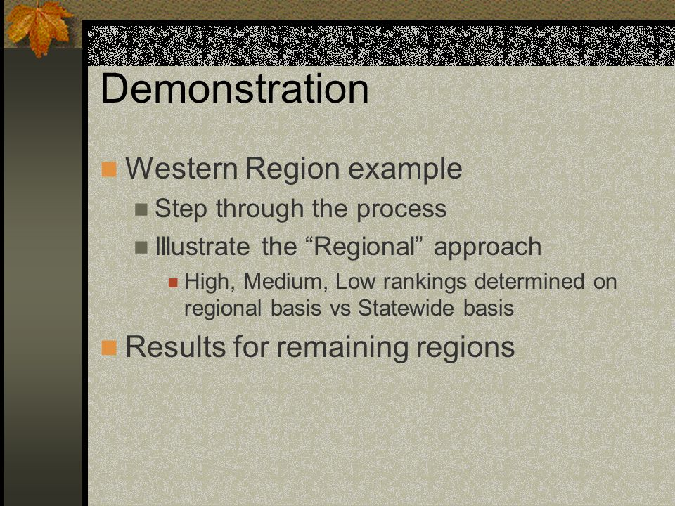 Demonstration Western Region example Step through the process Illustrate the Regional approach High, Medium, Low rankings determined on regional basis
