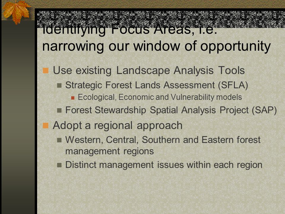 Identifying Focus Areas, i.e. narrowing our window of opportunity Use existing Landscape Analysis Tools Strategic Forest Lands Assessment (SFLA) Ecolo