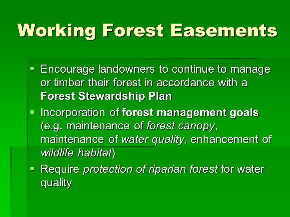 Working Forest Easements Encourage landowners to continue to manage or timber their forest in accordance with a Forest Stewardship Plan Encourage land