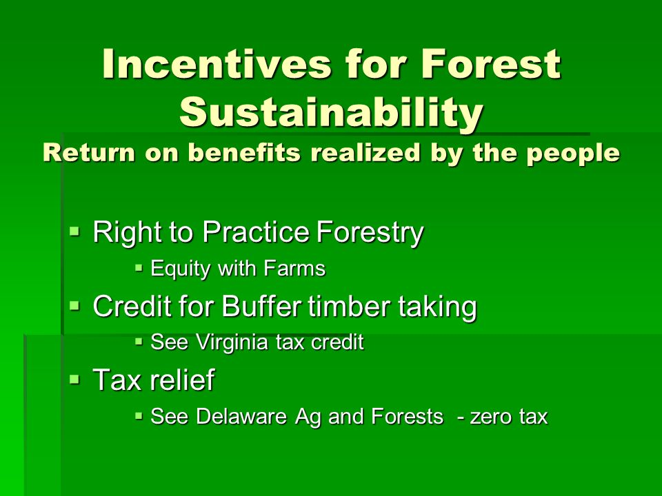 Incentives for Forest Sustainability Return on benefits realized by the people Right to Practice Forestry Right to Practice Forestry Equity with Farms Equity with Farms Credit for Buffer timber taking Credit for Buffer timber taking See Virginia tax credit See Virginia tax credit Tax relief Tax relief See Delaware Ag and Forests - zero tax See Delaware Ag and Forests - zero tax