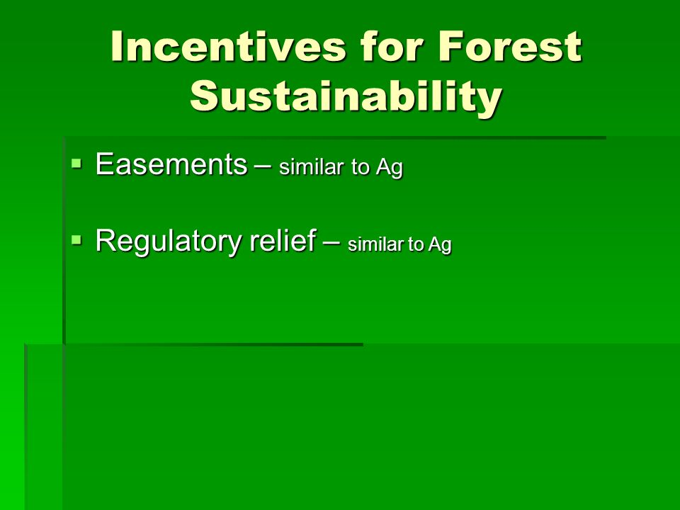 Incentives for Forest Sustainability Easements – similar to Ag Easements – similar to Ag Regulatory relief – similar to Ag Regulatory relief – similar to Ag