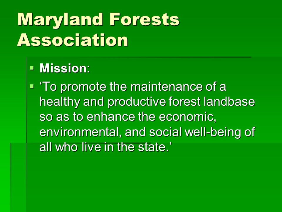 Maryland Forests Association Mission: Mission: To promote the maintenance of a healthy and productive forest landbase so as to enhance the economic, environmental, and social well-being of all who live in the state.