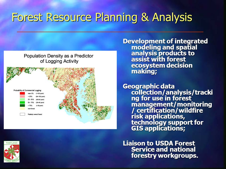 Forest Resource Planning & Analysis Development of integrated modeling and spatial analysis products to assist with forest ecosystem decision making; Geographic data collection/analysis/tracki ng for use in forest management/monitoring / certification/wildfire risk applications, technology support for GIS applications; Liaison to USDA Forest Service and national forestry workgroups.