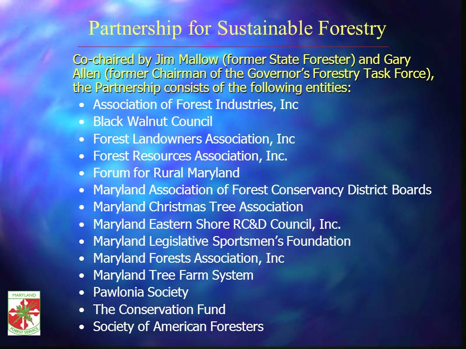 Co-chaired by Jim Mallow (former State Forester) and Gary Allen (former Chairman of the Governors Forestry Task Force), the Partnership consists of the following entities: Co-chaired by Jim Mallow (former State Forester) and Gary Allen (former Chairman of the Governors Forestry Task Force), the Partnership consists of the following entities: Association of Forest Industries, Inc Black Walnut Council Forest Landowners Association, Inc Forest Resources Association, Inc.