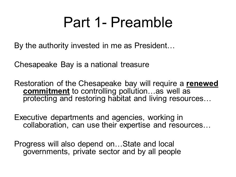 Part 1- Preamble By the authority invested in me as President… Chesapeake Bay is a national treasure Restoration of the Chesapeake bay will require a renewed commitment to controlling pollution…as well as protecting and restoring habitat and living resources… Executive departments and agencies, working in collaboration, can use their expertise and resources… Progress will also depend on…State and local governments, private sector and by all people