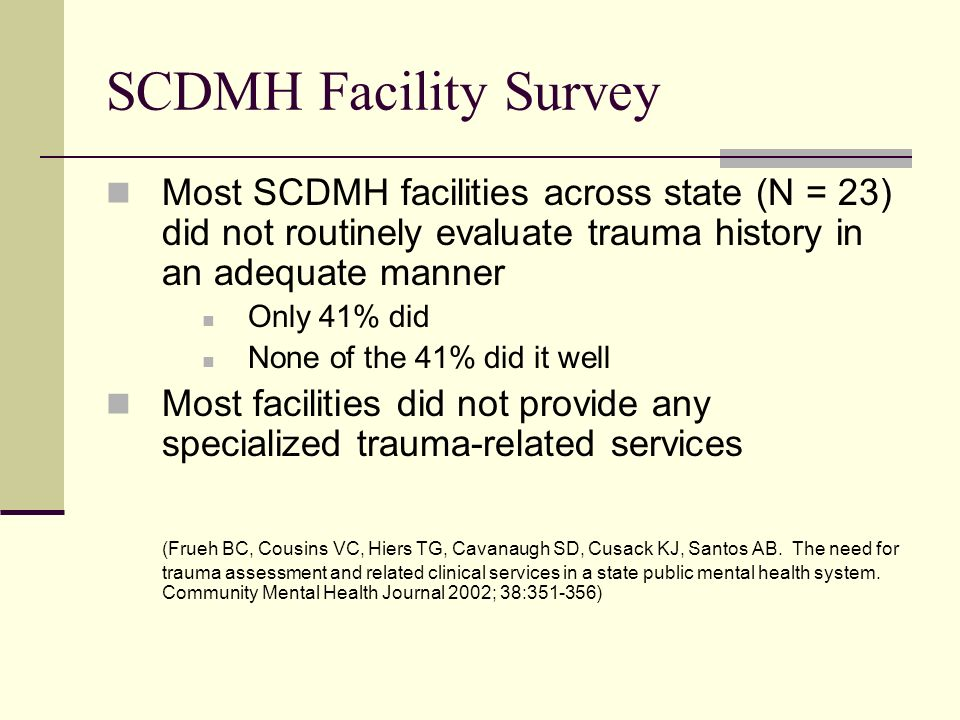 SCDMH Facility Survey Most SCDMH facilities across state (N = 23) did not routinely evaluate trauma history in an adequate manner Only 41% did None of