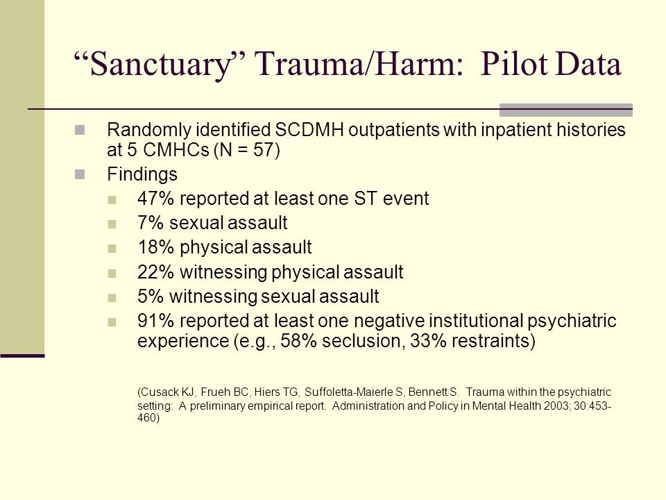 Sanctuary Trauma/Harm: Pilot Data Randomly identified SCDMH outpatients with inpatient histories at 5 CMHCs (N = 57) Findings 47% reported at least on