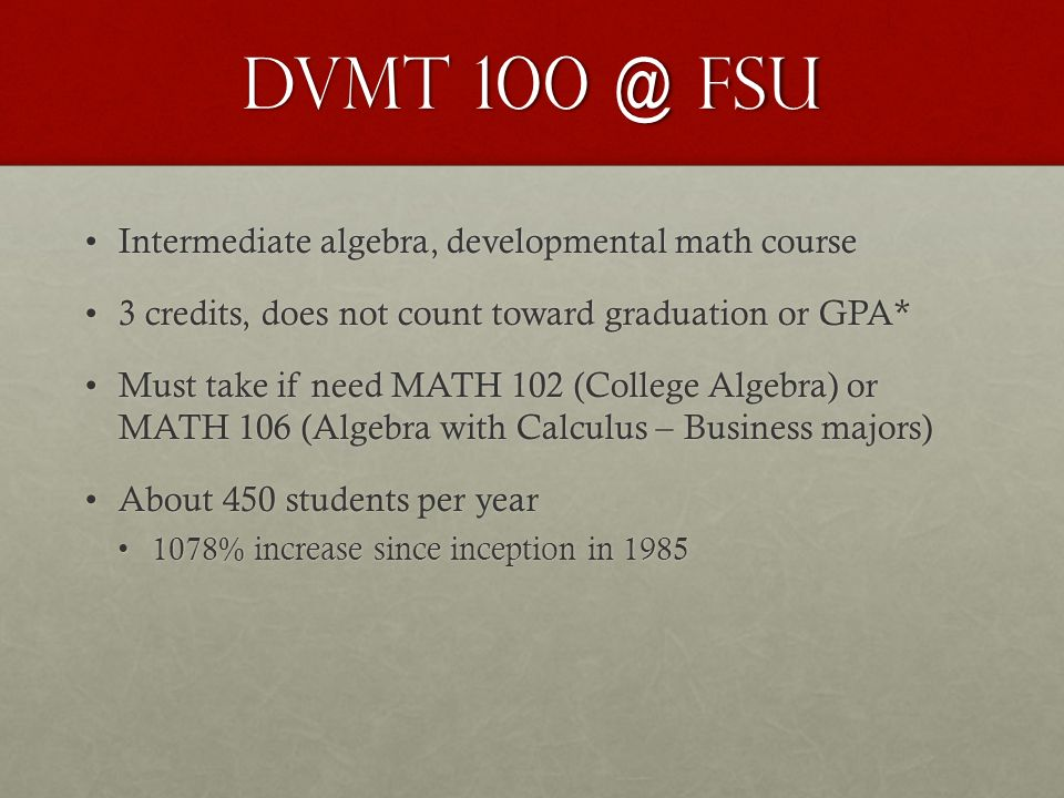 DVMT 100 @ FSU Intermediate algebra, developmental math courseIntermediate algebra, developmental math course 3 credits, does not count toward graduation or GPA*3 credits, does not count toward graduation or GPA* Must take if need MATH 102 (College Algebra) or MATH 106 (Algebra with Calculus – Business majors)Must take if need MATH 102 (College Algebra) or MATH 106 (Algebra with Calculus – Business majors) About 450 students per yearAbout 450 students per year 1078% increase since inception in 19851078% increase since inception in 1985