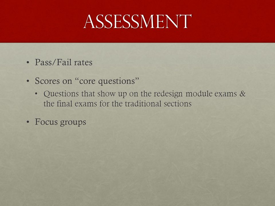assessment Pass/Fail ratesPass/Fail rates Scores on core questionsScores on core questions Questions that show up on the redesign module exams & the final exams for the traditional sectionsQuestions that show up on the redesign module exams & the final exams for the traditional sections Focus groupsFocus groups
