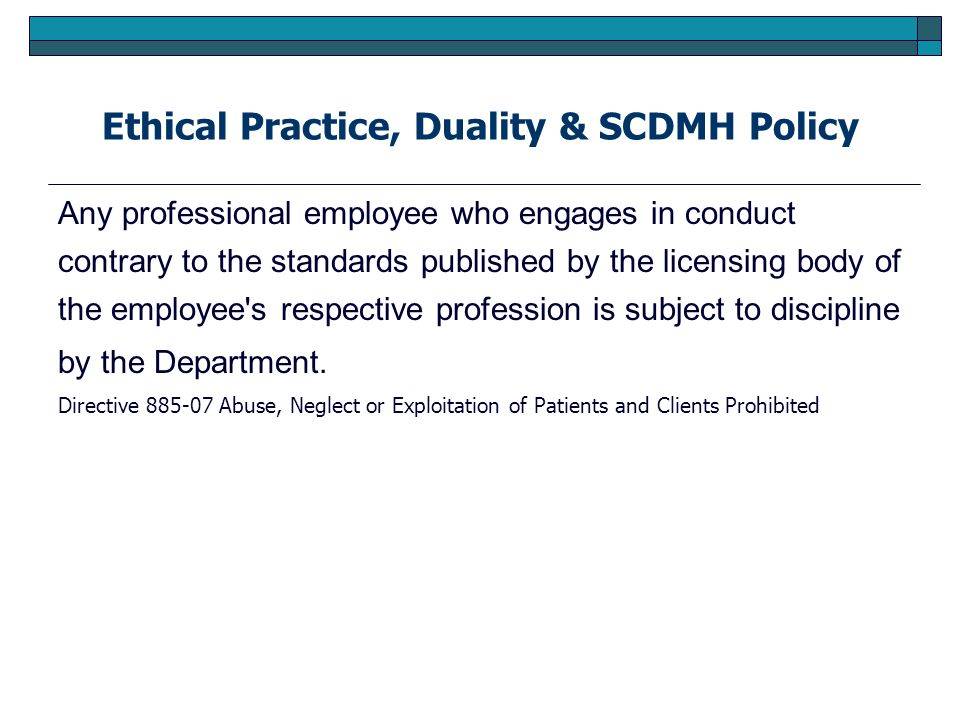 Ethical Practice, Duality & SCDMH Policy Any professional employee who engages in conduct contrary to the standards published by the licensing body of