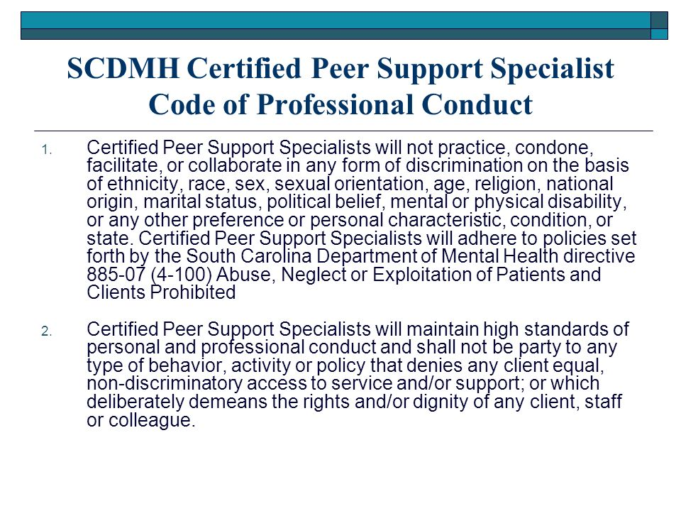 SCDMH Certified Peer Support Specialist Code of Professional Conduct 1. Certified Peer Support Specialists will not practice, condone, facilitate, or