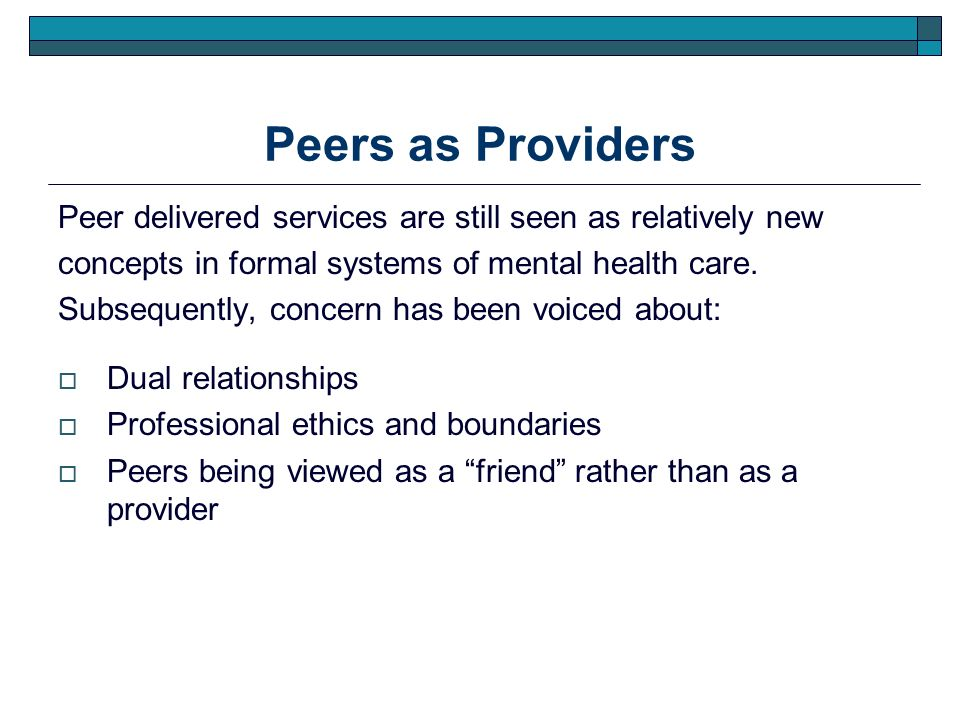 Peers as Providers Peer delivered services are still seen as relatively new concepts in formal systems of mental health care. Subsequently, concern ha