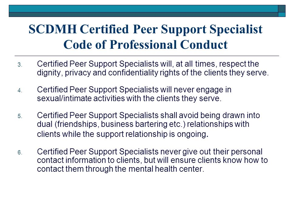 SCDMH Certified Peer Support Specialist Code of Professional Conduct 3. Certified Peer Support Specialists will, at all times, respect the dignity, pr