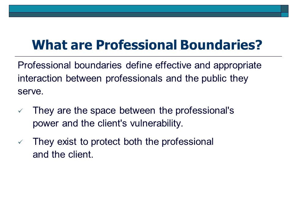 What are Professional Boundaries? Professional boundaries define effective and appropriate interaction between professionals and the public they serve
