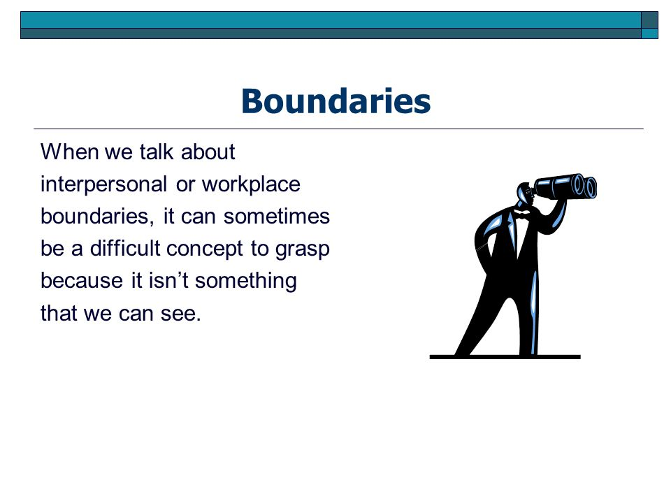Boundaries When we talk about interpersonal or workplace boundaries, it can sometimes be a difficult concept to grasp because it isnt something that w