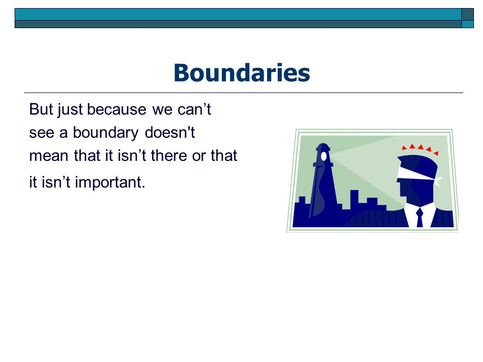 Boundaries But just because we cant see a boundary doesn't mean that it isnt there or that it isnt important.