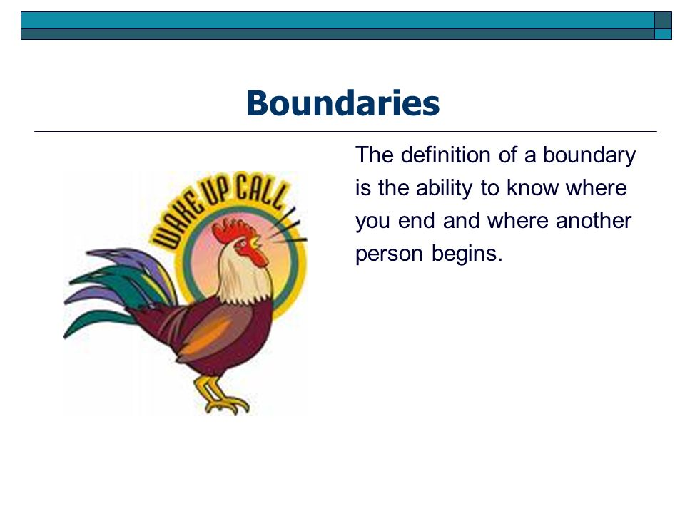 Boundaries The definition of a boundary is the ability to know where you end and where another person begins.
