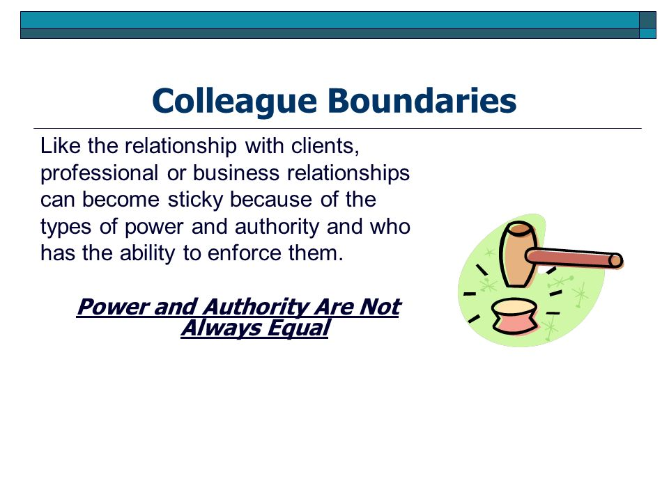 Colleague Boundaries Like the relationship with clients, professional or business relationships can become sticky because of the types of power and au