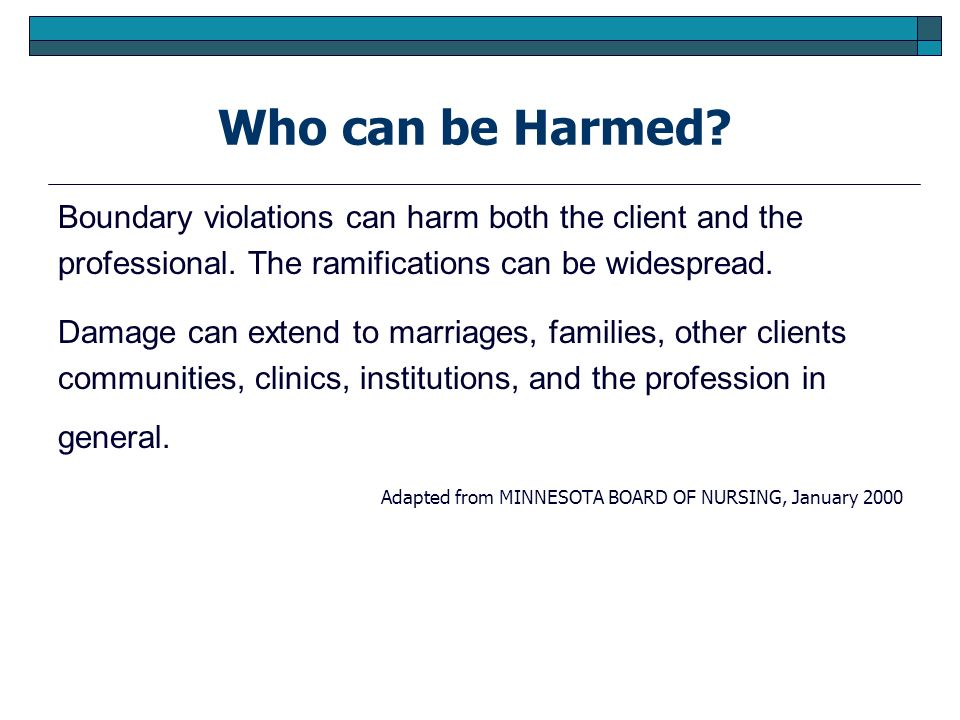 Who can be Harmed? Boundary violations can harm both the client and the professional. The ramifications can be widespread. Damage can extend to marria