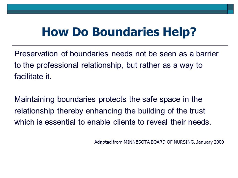 How Do Boundaries Help? Preservation of boundaries needs not be seen as a barrier to the professional relationship, but rather as a way to facilitate