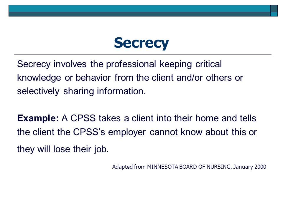 Secrecy Secrecy involves the professional keeping critical knowledge or behavior from the client and/or others or selectively sharing information. Exa