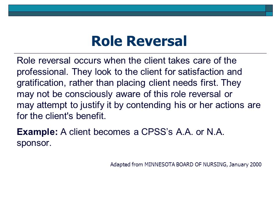 Role Reversal Role reversal occurs when the client takes care of the professional. They look to the client for satisfaction and gratification, rather