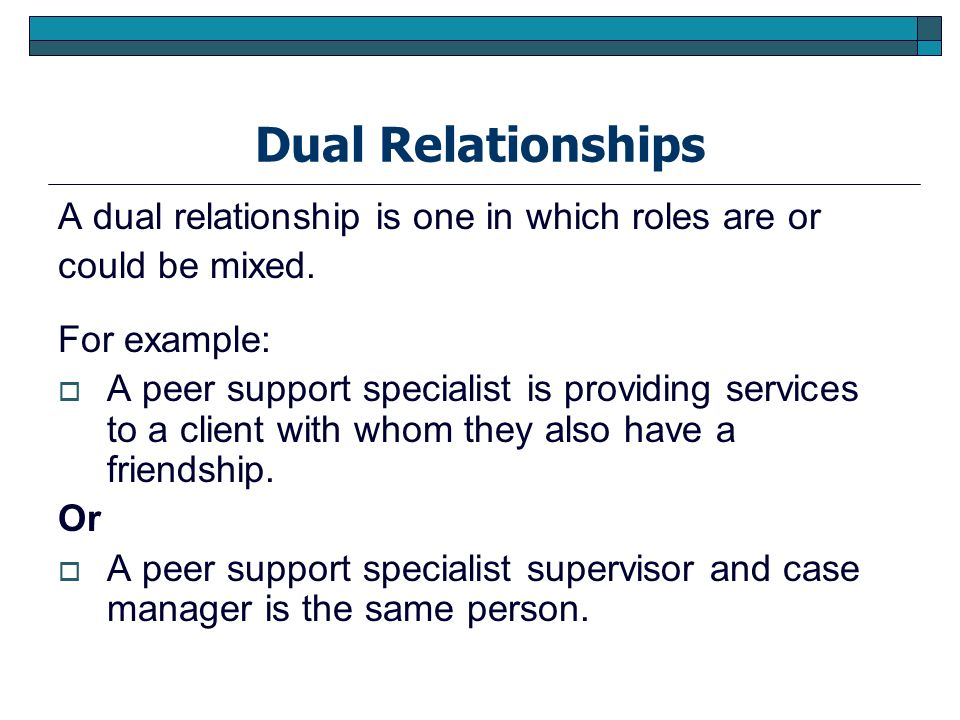 Dual Relationships A dual relationship is one in which roles are or could be mixed. For example: A peer support specialist is providing services to a