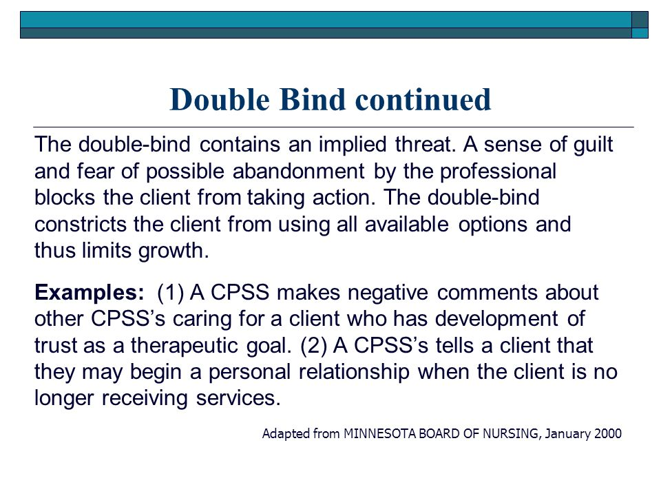Double Bind continued The double-bind contains an implied threat. A sense of guilt and fear of possible abandonment by the professional blocks the cli