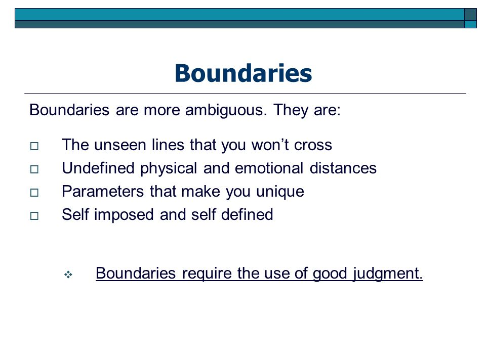 Boundaries Boundaries are more ambiguous. They are: The unseen lines that you wont cross Undefined physical and emotional distances Parameters that ma