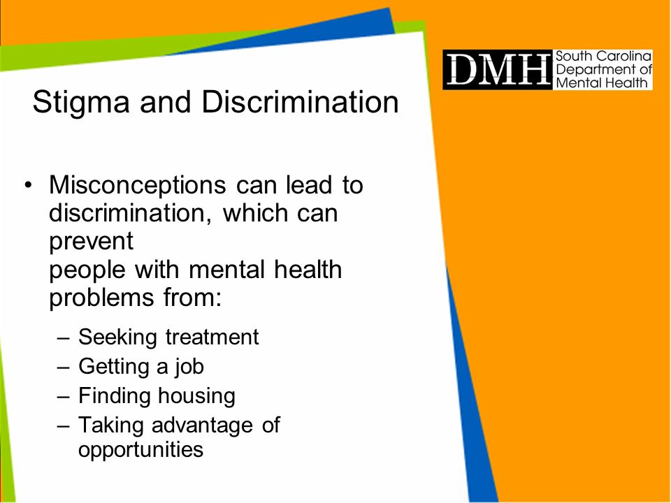 Stigma and Discrimination Misconceptions can lead to discrimination, which can prevent people with mental health problems from: –Seeking treatment –Ge