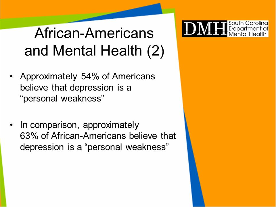 African-Americans and Mental Health (2) Approximately 54% of Americans believe that depression is a personal weakness In comparison, approximately 63% of African-Americans believe that depression is a personal weakness