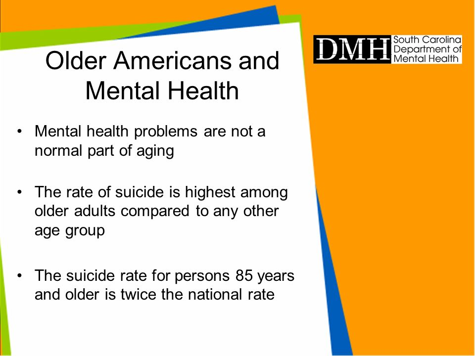 Older Americans and Mental Health Mental health problems are not a normal part of aging The rate of suicide is highest among older adults compared to