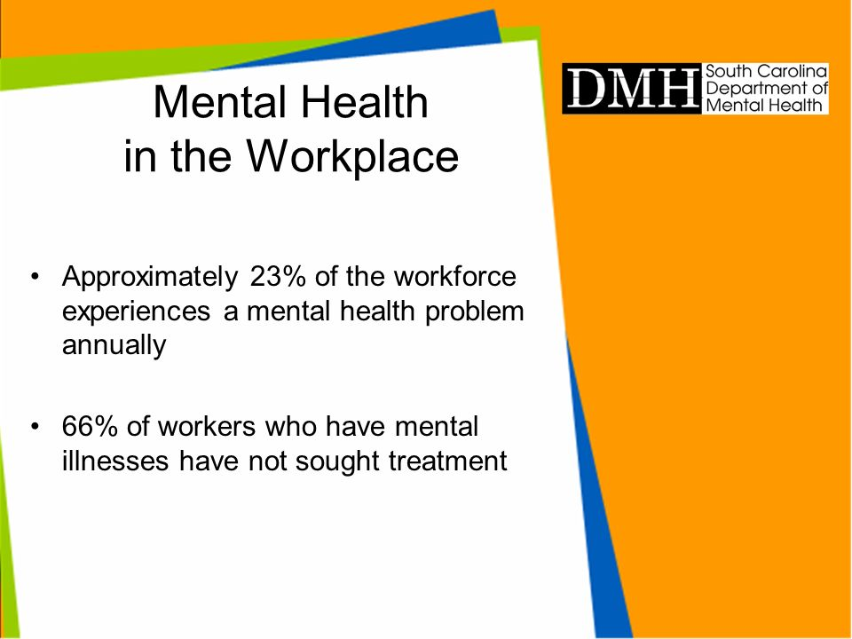 Mental Health in the Workplace Approximately 23% of the workforce experiences a mental health problem annually 66% of workers who have mental illnesse