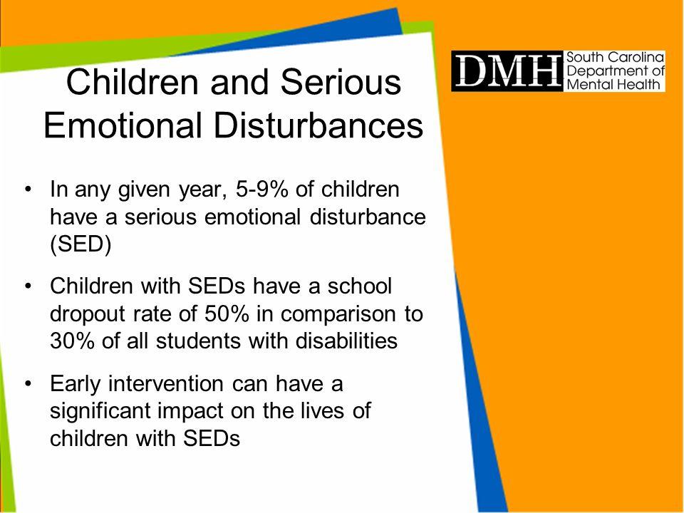 Children and Serious Emotional Disturbances In any given year, 5-9% of children have a serious emotional disturbance (SED) Children with SEDs have a s