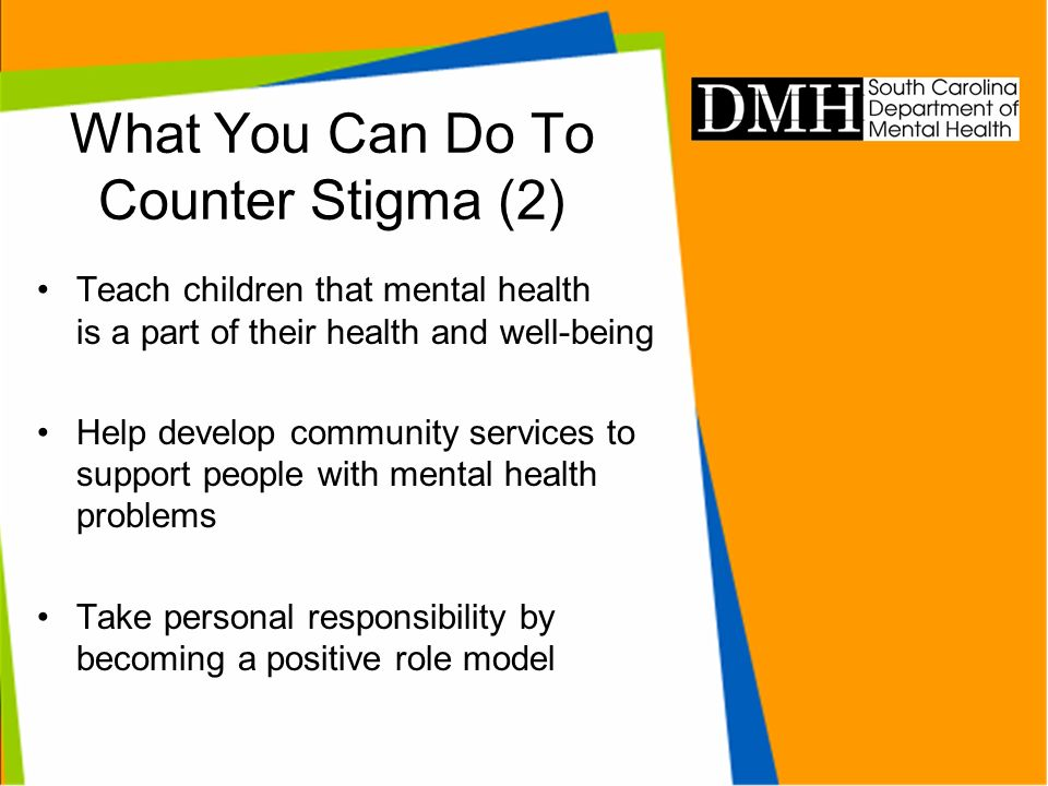 What You Can Do To Counter Stigma (2) Teach children that mental health is a part of their health and well-being Help develop community services to support people with mental health problems Take personal responsibility by becoming a positive role model