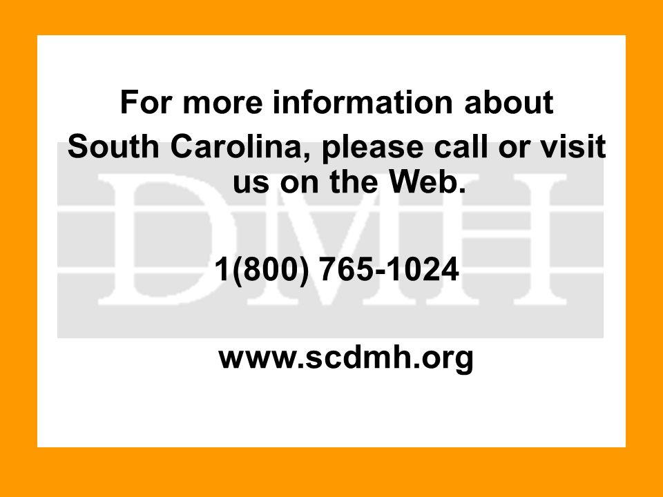 For more information about South Carolina, please call or visit us on the Web. 1(800) 765-1024 www.scdmh.org
