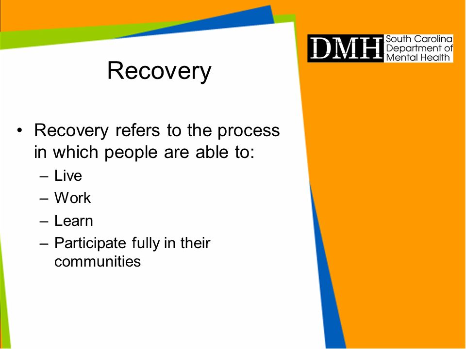 Recovery Recovery refers to the process in which people are able to: –Live –Work –Learn –Participate fully in their communities