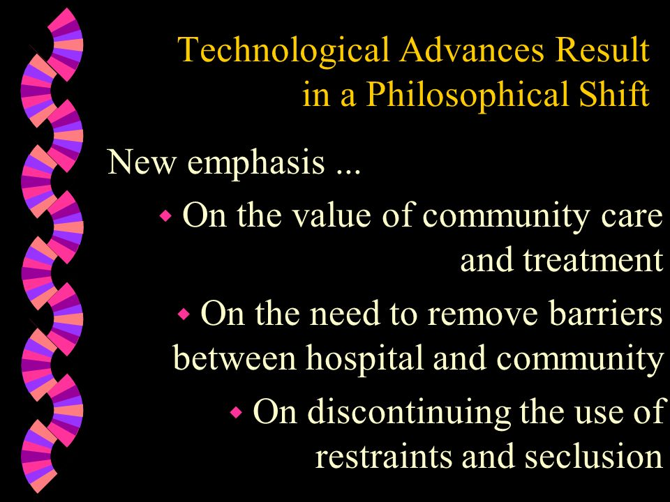 Technological Advances Result in a Philosophical Shift New emphasis... w On the value of community care and treatment w On the need to remove barriers