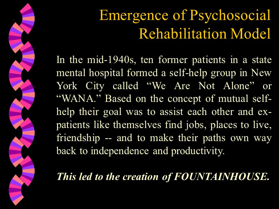Emergence of Psychosocial Rehabilitation Model In the mid-1940s, ten former patients in a state mental hospital formed a self-help group in New York C